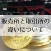 初心者向け!仮想通貨の取引所・販売所の違いを徹底解説!